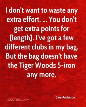 Gary Anderson - I don't want to waste any extra effort, ... You don't get extra points for [length]. I've got a few different clubs in my bag. But the bag doesn't have the Tiger Woods 5-iron any more.