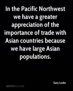 Gary Locke - In the Pacific Northwest we have a greater appreciation of the importance of trade with Asian countries because we have large Asian populations.