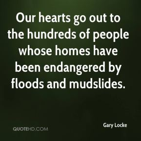 Gary Locke - Our hearts go out to the hundreds of people whose homes have been endangered by floods and mudslides.