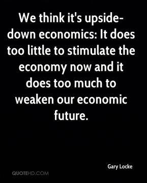 Gary Locke - We think it's upside-down economics: It does too little to stimulate the economy now and it does too much to weaken our economic future.