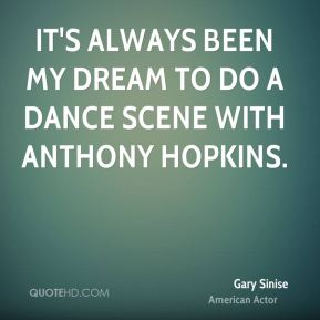 Gary Sinise - It's always been my dream to do a dance scene with Anthony Hopkins.