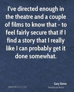 Gary Sinise - I've directed enough in the theatre and a couple of films to know that - to feel fairly secure that if I find a story that I really like I can probably get it done somewhat.