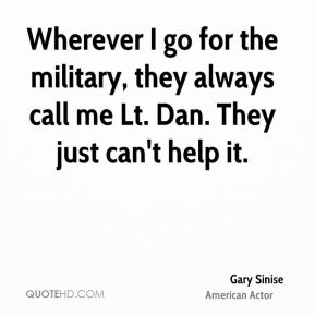 Gary Sinise - Wherever I go for the military, they always call me Lt. Dan. They just can't help it.