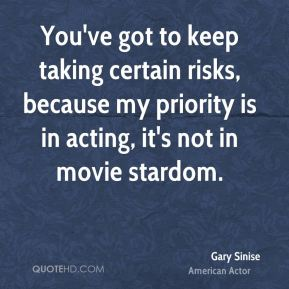 Gary Sinise - You've got to keep taking certain risks, because my priority is in acting, it's not in movie stardom.