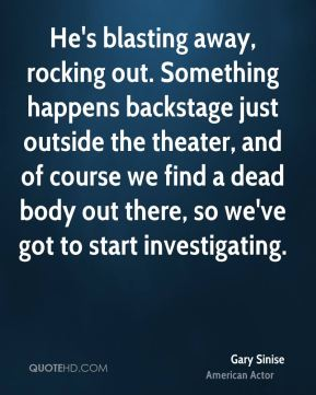 Gary Sinise - He's blasting away, rocking out. Something happens backstage just outside the theater, and of course we find a dead body out there, so we've got to start investigating.