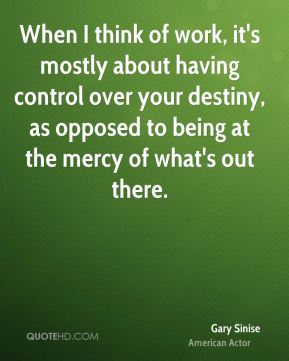 When I think of work, it's mostly about having control over your destiny, as opposed to being at the mercy of what's out there.