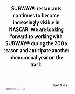 Geoff Smith - SUBWAY® restaurants continues to become increasingly visible in NASCAR. We are looking forward to working with SUBWAY® during the 2006 season and anticipate another phenomenal year on the track.