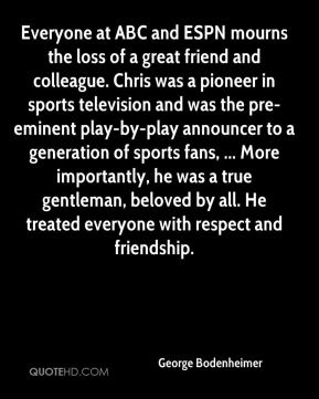 George Bodenheimer - Everyone at ABC and ESPN mourns the loss of a great friend and colleague. Chris was a pioneer in sports television and was the pre-eminent play-by-play announcer to a generation of sports fans, ... More importantly, he was a true gentleman, beloved by all. He treated everyone with respect and friendship.