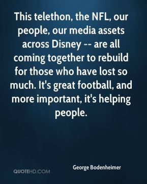This telethon, the NFL, our people, our media assets across Disney -- are all coming together to rebuild for those who have lost so much. It's great football, and more important, it's helping people.