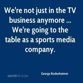 George Bodenheimer - We're not just in the TV business anymore ... We're going to the table as a sports media company.