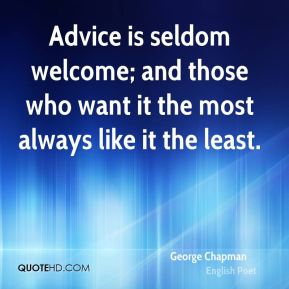 George Chapman - Advice is seldom welcome; and those who want it the most always like it the least.