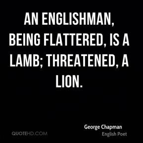 George Chapman - An Englishman, being flattered, is a lamb; threatened, a lion.