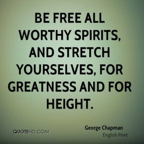 Be free all worthy spirits, and stretch yourselves, for greatness and for height.