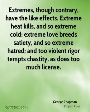 George Chapman - Extremes, though contrary, have the like effects. Extreme heat kills, and so extreme cold: extreme love breeds satiety, and so extreme hatred; and too violent rigor tempts chastity, as does too much license.