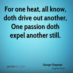 For one heat, all know, doth drive out another, One passion doth expel another still.