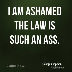 I am ashamed the law is such an ass.