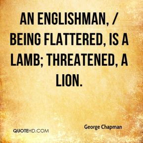 George Chapman - An Englishman, / Being flattered, is a lamb; threatened, a lion.