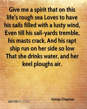 George Chapman - Give me a spirit that on this life's rough sea Loves to have his sails filled with a lusty wind, Even till his sail-yards tremble, his masts crack, And his rapt ship run on her side so low That she drinks water, and her keel ploughs air.