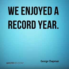 George Chapman - We enjoyed a record year.