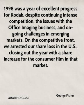 1998 was a year of excellent progress for Kodak, despite continuing intense competition, the issues with the Office Imaging business, and on-going challenges in emerging markets. On the competitive front, we arrested our share loss in the U.S., closing out the year with a share increase for the consumer film in that market.