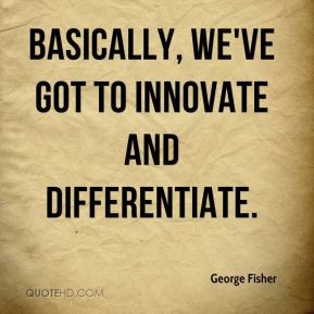 Basically, we've got to innovate and differentiate.