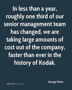 In less than a year, roughly one third of our senior management team has changed, we are taking large amounts of cost out of the company, faster than ever in the history of Kodak.