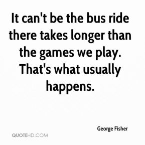 George Fisher - It can't be the bus ride there takes longer than the games we play. That's what usually happens.
