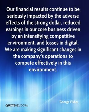 Our financial results continue to be seriously impacted by the adverse effects of the strong dollar, reduced earnings in our core business driven by an intensifying competitive environment, and losses in digital. We are making significant changes in the company's operations to compete effectively in this environment.