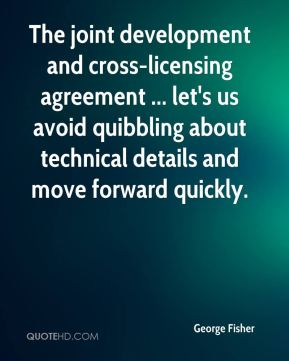 George Fisher - The joint development and cross-licensing agreement ... let's us avoid quibbling about technical details and move forward quickly.