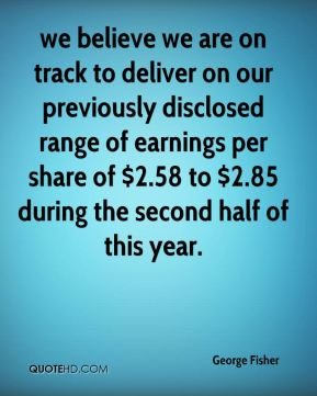 we believe we are on track to deliver on our previously disclosed range of earnings per share of $2.58 to $2.85 during the second half of this year.