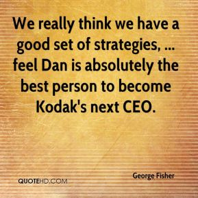 We really think we have a good set of strategies, ... feel Dan is absolutely the best person to become Kodak's next CEO.