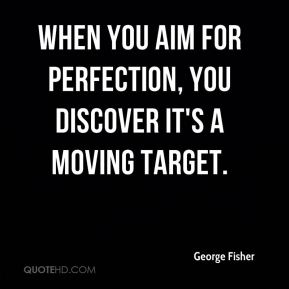 George Fisher - When you aim for perfection, you discover it's a moving target.