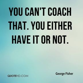You can't coach that. You either have it or not.