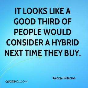George Peterson - It looks like a good third of people would consider a hybrid next time they buy.