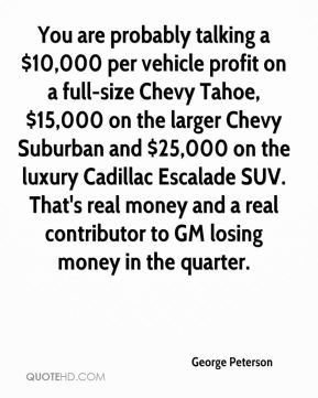 George Peterson - You are probably talking a $10,000 per vehicle profit on a full-size Chevy Tahoe, $15,000 on the larger Chevy Suburban and $25,000 on the luxury Cadillac Escalade SUV. That's real money and a real contributor to GM losing money in the quarter.