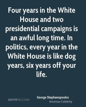 Four years in the White House and two presidential campaigns is an awful long time. In politics, every year in the White House is like dog years, six years off your life.