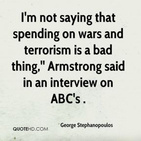 George Stephanopoulos - I'm not saying that spending on wars and terrorism is a bad thing,'' Armstrong said in an interview on ABC's .