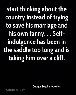 George Stephanopoulos - start thinking about the country instead of trying to save his marriage and his own fanny. . . Self-indulgence has been in the saddle too long and is taking him over a cliff.
