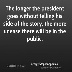The longer the president goes without telling his side of the story, the more unease there will be in the public.