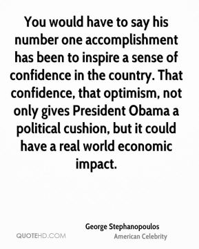 George Stephanopoulos - You would have to say his number one accomplishment has been to inspire a sense of confidence in the country. That confidence, that optimism, not only gives President Obama a political cushion, but it could have a real world economic impact.