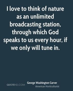 I love to think of nature as an unlimited broadcasting station, through which God speaks to us every hour, if we only will tune in.