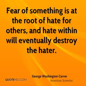 George Washington Carver - Fear of something is at the root of hate for others, and hate within will eventually destroy the hater.