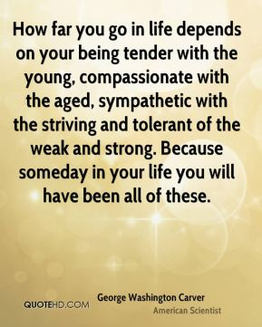 How far you go in life depends on your being tender with the young, compassionate with the aged, sympathetic with the striving and tolerant of the weak and strong. Because someday in your life you will have been all of these.