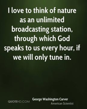 I love to think of nature as an unlimited broadcasting station, through which God speaks to us every hour, if we will only tune in.
