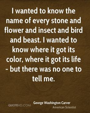 George Washington Carver - I wanted to know the name of every stone and flower and insect and bird and beast. I wanted to know where it got its color, where it got its life - but there was no one to tell me.