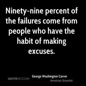 George Washington Carver - Ninety-nine percent of the failures come from people who have the habit of making excuses.