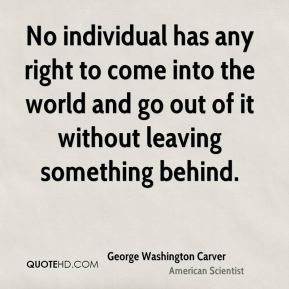 George Washington Carver - No individual has any right to come into the world and go out of it without leaving something behind.