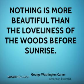 George Washington Carver - Nothing is more beautiful than the loveliness of the woods before sunrise.