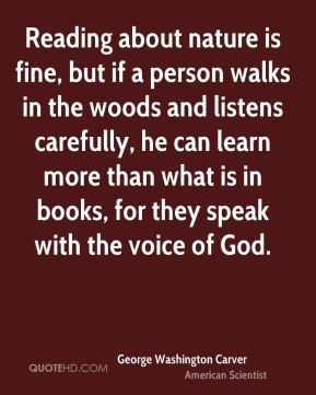 George Washington Carver - Reading about nature is fine, but if a person walks in the woods and listens carefully, he can learn more than what is in books, for they speak with the voice of God.