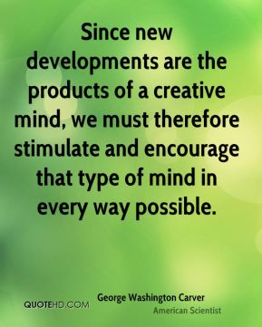 Since new developments are the products of a creative mind, we must therefore stimulate and encourage that type of mind in every way possible.